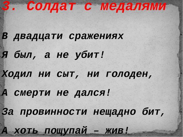 3. Солдат с медалями В двадцати сражениях Я был, а не убит! Ходил ни сыт, ни...