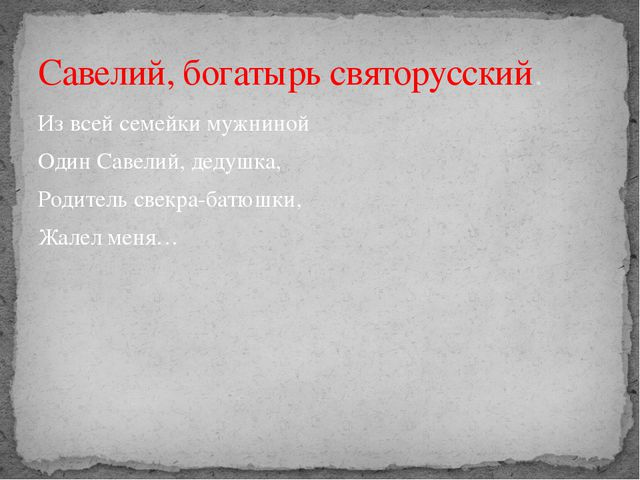 Из всей семейки мужниной Один Савелий, дедушка, Родитель свекра-батюшки, Жале...