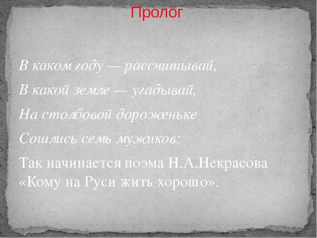 Пролог В каком году — рассчитывай, В какой земле — угадывай, На столбовой дор...