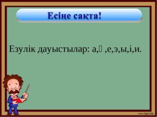 Езулік дауыстылар: а,ә,е,э,ы,і,и.
