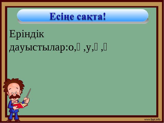 Еріндік дауыстылар:о,ө,у,ұ,ү