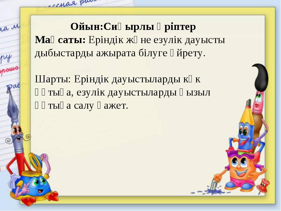 Ойын:Сиқырлы әріптер Мақсаты: Еріндік және езулік дауысты дыбыстарды ажырата...