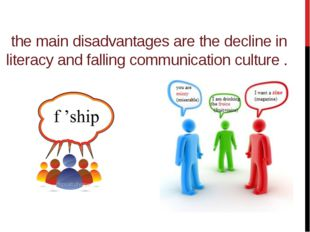 the main disadvantages are the decline in literacy and falling communication
