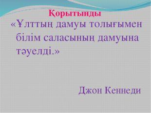 Қорытынды «Ұлттың дамуы толығымен білім саласының дамуына тәуелді.» Джон Кенн