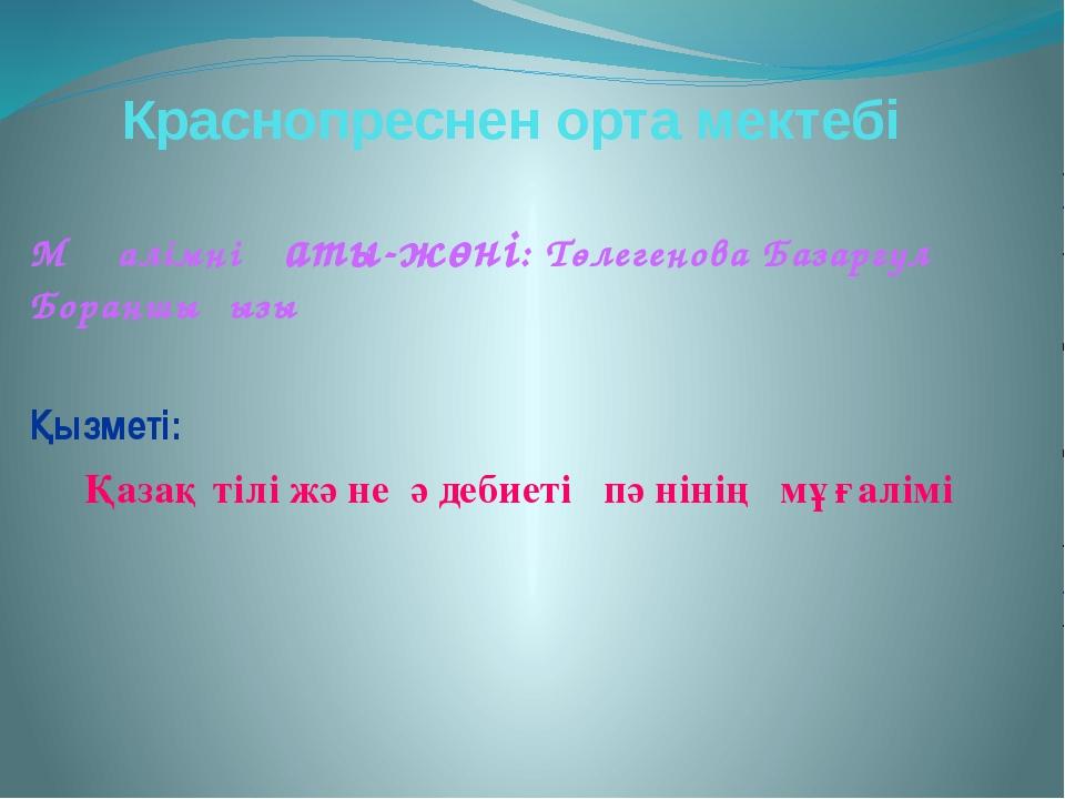 Краснопреснен орта мектебі Мұғалімнің аты-жөні: Төлегенова Базаргүл Бораншықы...