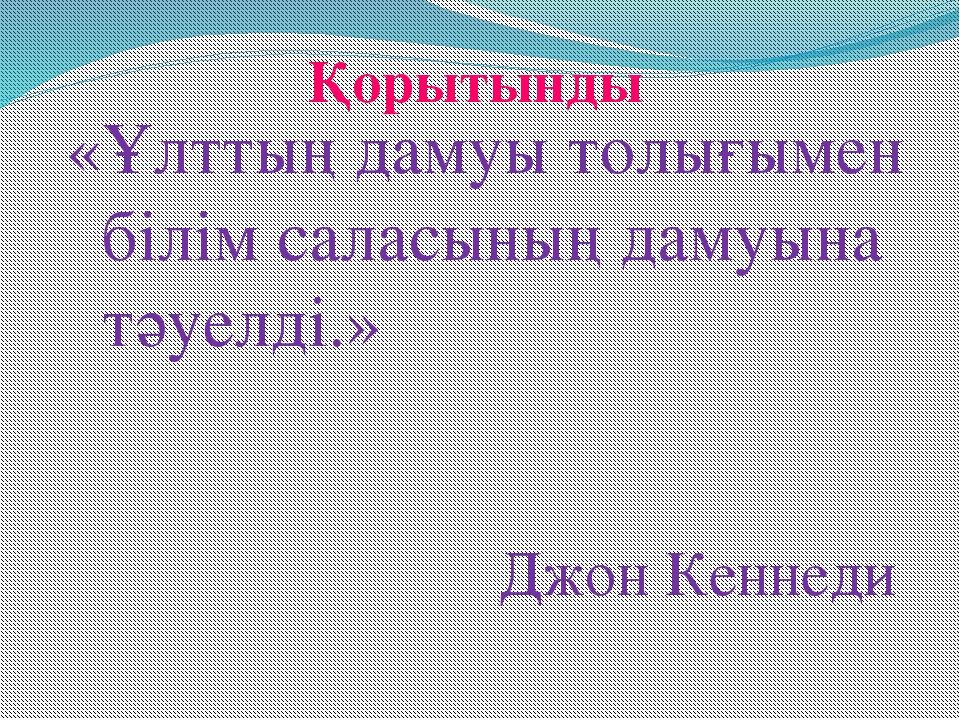 Қорытынды «Ұлттың дамуы толығымен білім саласының дамуына тәуелді.» Джон Кенн...