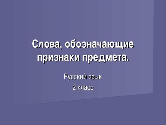 Слова, обозначающие признаки предмета. Русский язык 2 класс