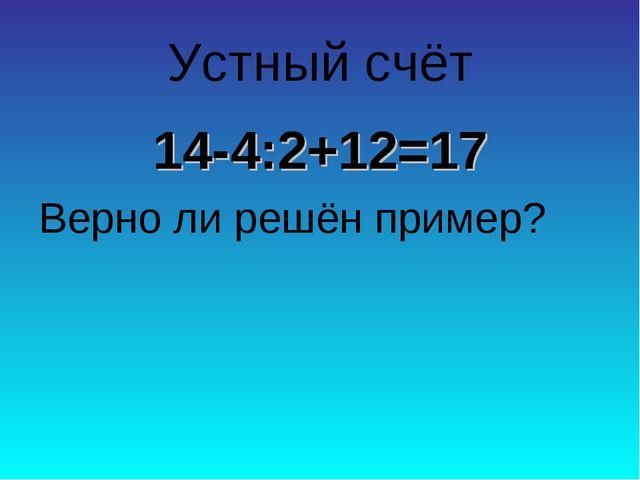 Устный счёт 14-4:2+12=17 Верно ли решён пример?