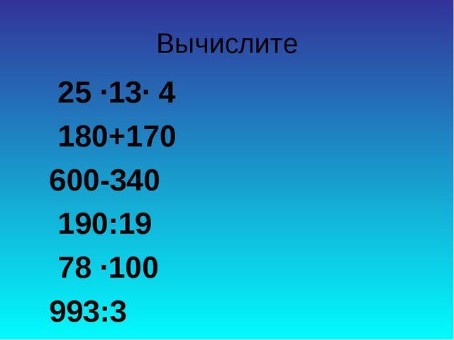 Вычислите 25 ∙13∙ 4 180+170 600-340 190:19 78 ∙100 993:3