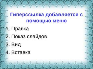 Гиперссылка добавляется с помощью меню 1. Правка 2. Показ слайдов 3. Вид 4.
