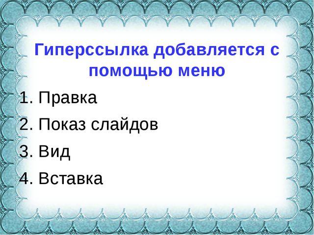 Гиперссылка добавляется с помощью меню 1. Правка 2. Показ слайдов 3. Вид 4....