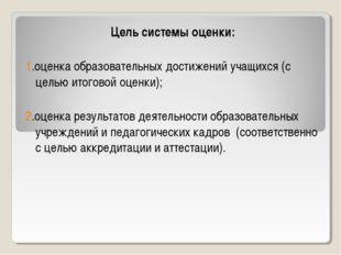 Цель системы оценки: 1.оценка образовательных достижений учащихся (с целью ит