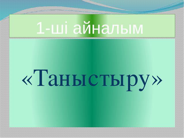 1-ші айналым «Таныстыру»