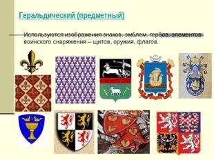 Геральдический (предметный) Используются изображения знаков, эмблем, гербов,
