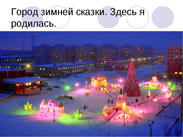 Город зимней сказки. Здесь я родилась.