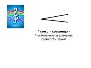* cresc. - крещендо - /постепенное увеличение громкости звука/