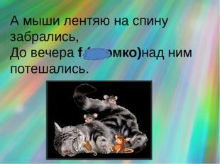 А мыши лентяю на спину забрались, До вечера f (громко)над ним потешались.