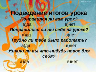 Подведение итогов урока Понравился ли вам урок? а)да в)нет Понравились ли вы