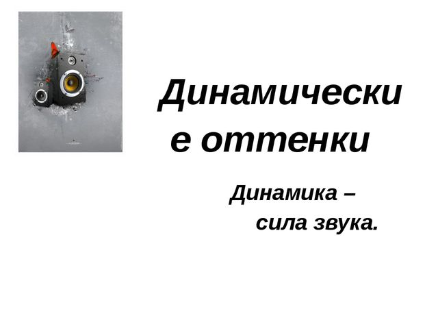 Динамические оттенки Динамика – сила звука.