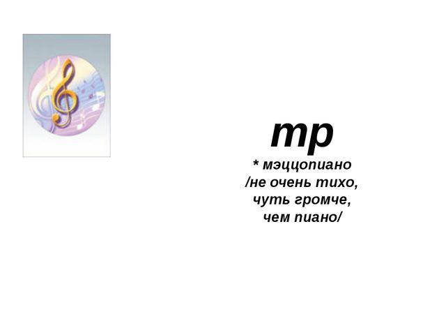 mp * мэццопиано /не очень тихо, чуть громче, чем пиано/
