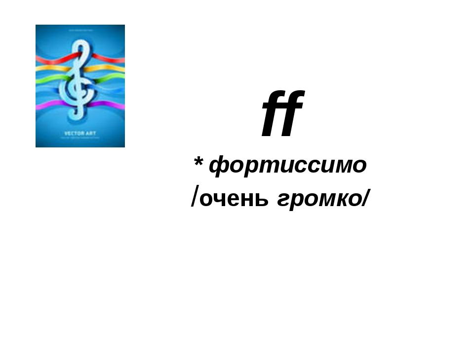 ff * фортиссимо /очень громко/
