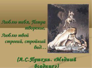 (А.С.Пушкин. «Медный всадник») Люблю тебя, Петра  творенье, Люблю твой стр