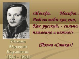 Михаил Юрьевич Лермонтов (1814 – 1841) «Москва, Москва!.. Люблю тебя как сын,