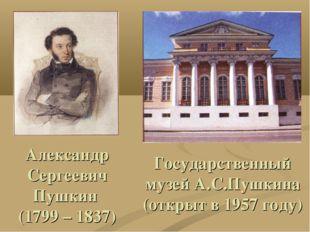 Александр Сергеевич Пушкин (1799 – 1837) Государственный музей А.С.Пушкина (о