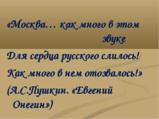 «Москва… как много в этом звуке Для сердца русского слилось! Как много