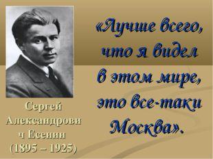 Сергей Александрович Есенин (1895 – 1925) «Лучше всего, что я видел в этом ми