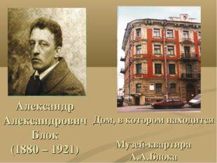 Александр Александрович Блок (1880 – 1921) Дом, в котором находится Музей-ква