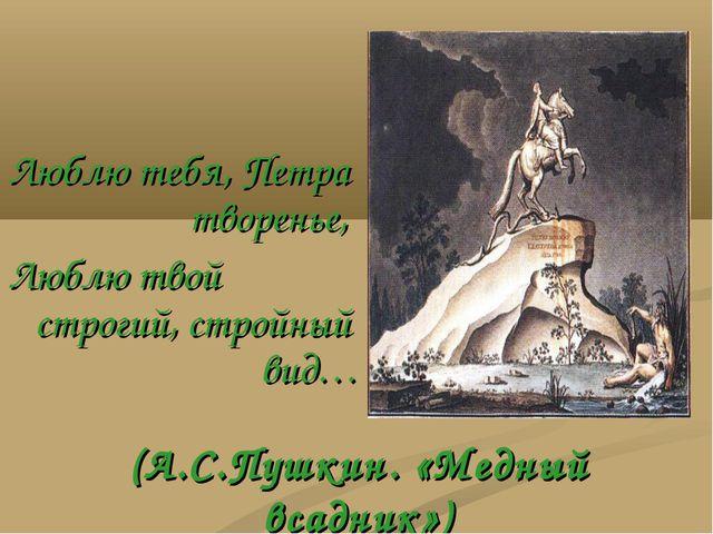 (А.С.Пушкин. «Медный всадник») Люблю тебя, Петра  творенье, Люблю твой стр...