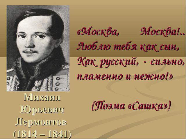 Михаил Юрьевич Лермонтов (1814 – 1841) «Москва, Москва!.. Люблю тебя как сын,...