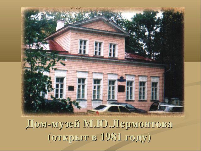 Дом-музей М.Ю.Лермонтова (открыт в 1981 году)