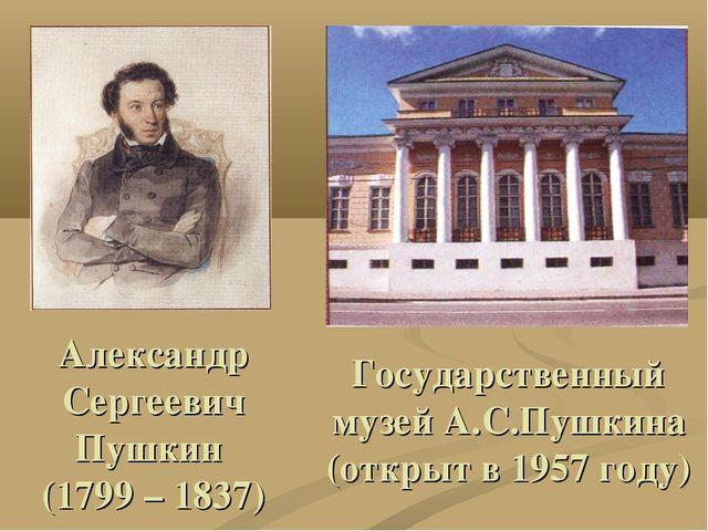 Александр Сергеевич Пушкин (1799 – 1837) Государственный музей А.С.Пушкина (о...