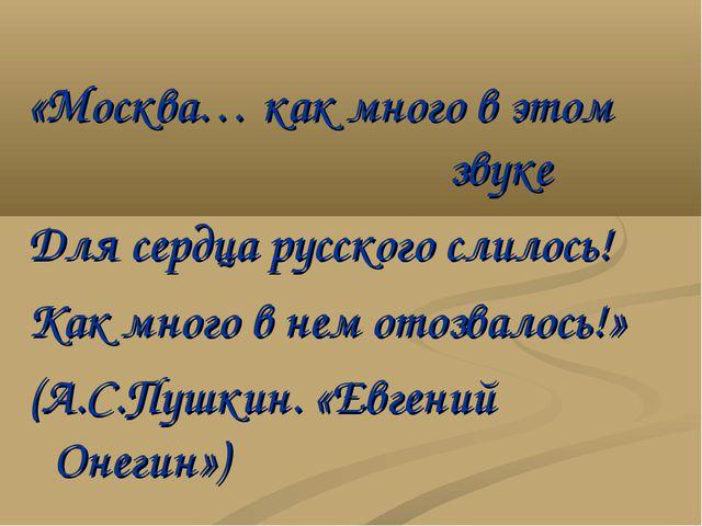 «Москва… как много в этом звуке Для сердца русского слилось! Как много...