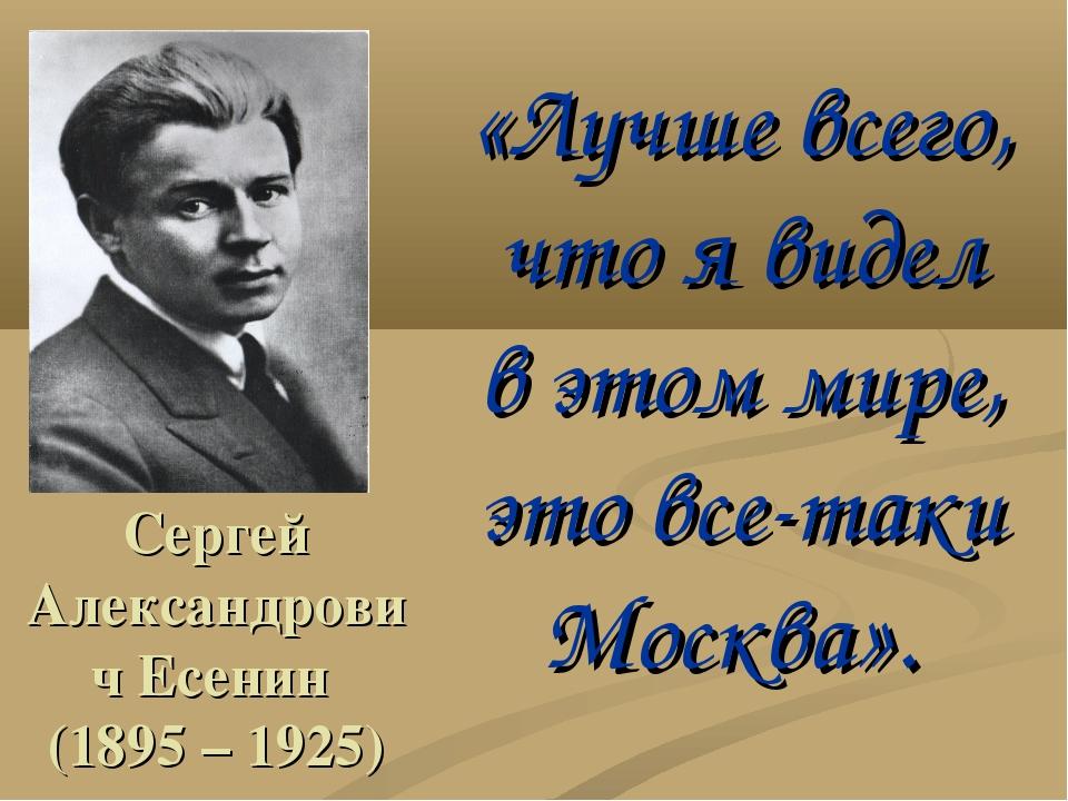 Сергей Александрович Есенин (1895 – 1925) «Лучше всего, что я видел в этом ми...
