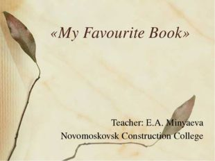«My Favourite Book» Teacher: E.A. Minyaeva Novomoskovsk Construction College