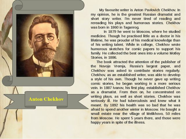 Anton Chekhov My favourite writer is Anton Pavlovich Chekhov. In my opinion,...