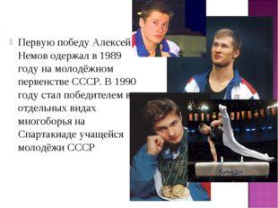 Первую победуАлексей Немов одержал в 1989 году на молодёжном первенстве СССР