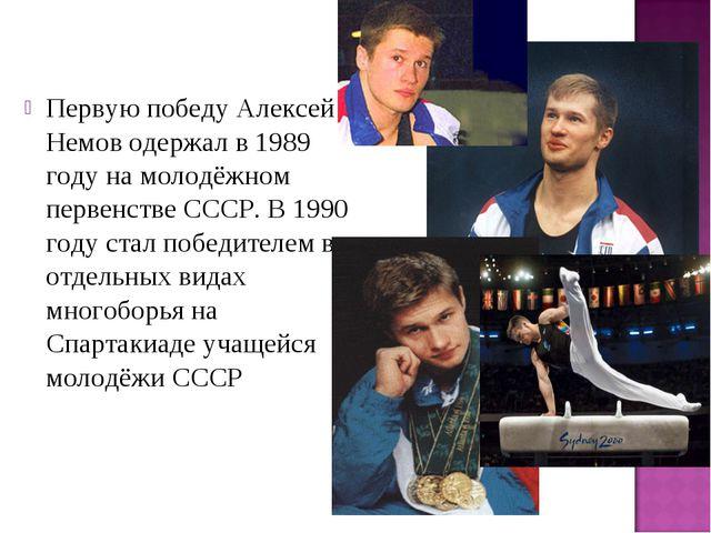 Первую победуАлексей Немов одержал в 1989 году на молодёжном первенстве СССР...