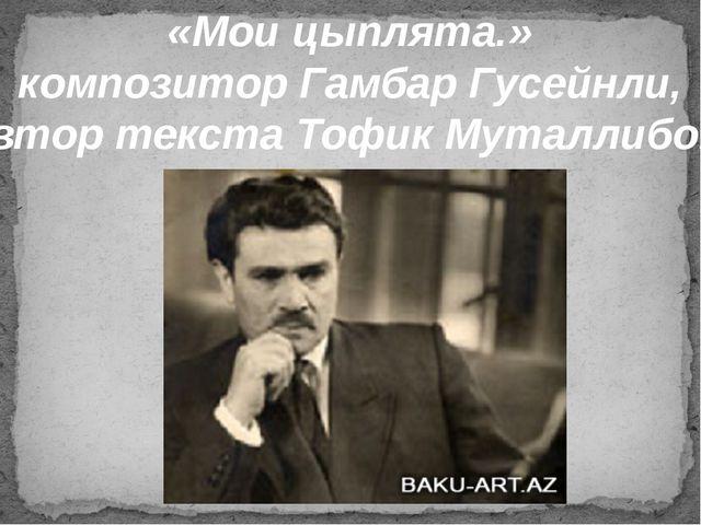 «Мои цыплята.» композитор Гамбар Гусейнли, автор текста Тофик Муталлибов.