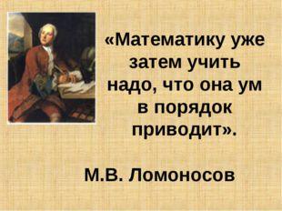 «Математику уже затем учить надо, что она ум в порядок приводит». М.В. Ломоно