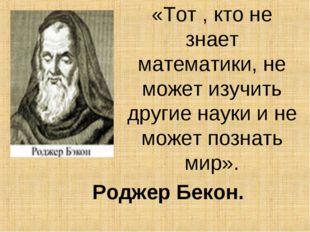 «Тот , кто не знает математики, не может изучить другие науки и не может позн
