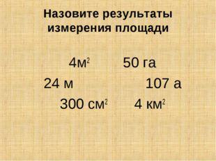 4м2 50 га 24 м 107 а 300 см2 4 км2 Назовите результаты измерения площади
