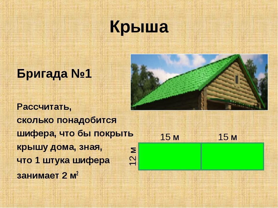Крыша Бригада №1 Рассчитать, сколько понадобится шифера, что бы покрыть крышу...