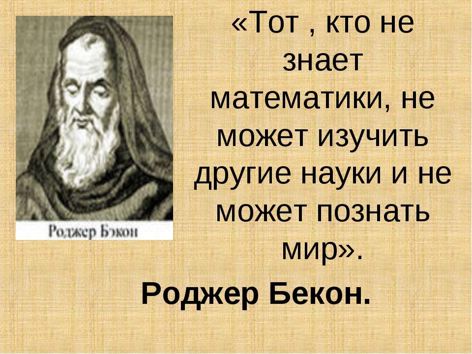 «Тот , кто не знает математики, не может изучить другие науки и не может позн...