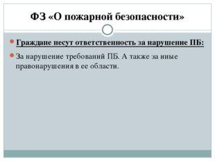 ФЗ «О пожарной безопасности» Граждане несут ответственность за нарушение ПБ: