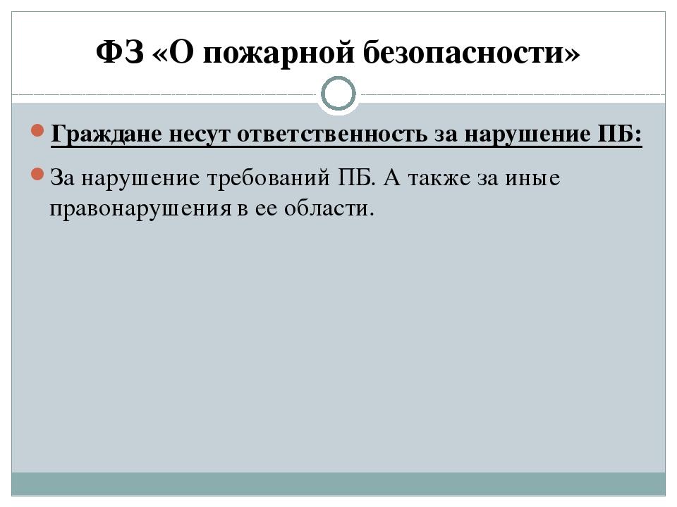 ФЗ «О пожарной безопасности» Граждане несут ответственность за нарушение ПБ:...