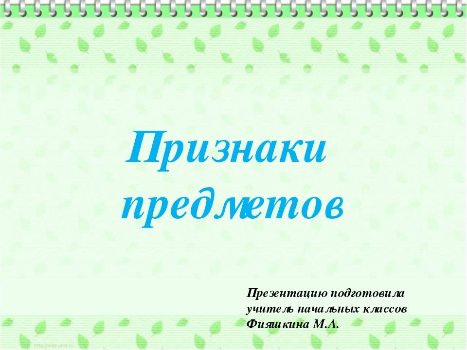 Признаки предметов Презентацию подготовила учитель начальных классов Фияшкин...